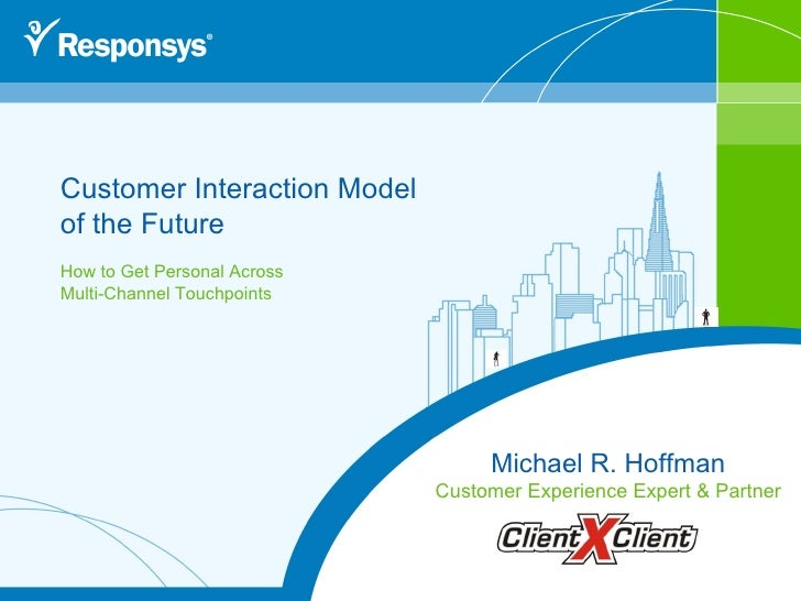 Customer Interaction Model  of the Future How to Get Personal Across Multi-Channel Touchpoints Michael R. Hoffman Customer...