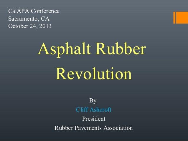 CalAPA Conference Sacramento, CA October 24, 2013  Asphalt Rubber Revolution By Cliff Ashcroft President Rubber Pavements ...
