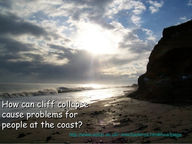 How can cliff collapse cause problems for people at the coast? http://www.soton.ac.uk/~imw/barteros.htm#headpage