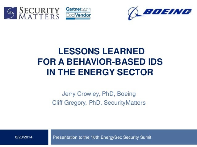 LESSONS LEARNED FOR A BEHAVIOR-BASED IDS IN THE ENERGY SECTOR Jerry Crowley, PhD, Boeing Cliff Gregory, PhD, SecurityMatte...