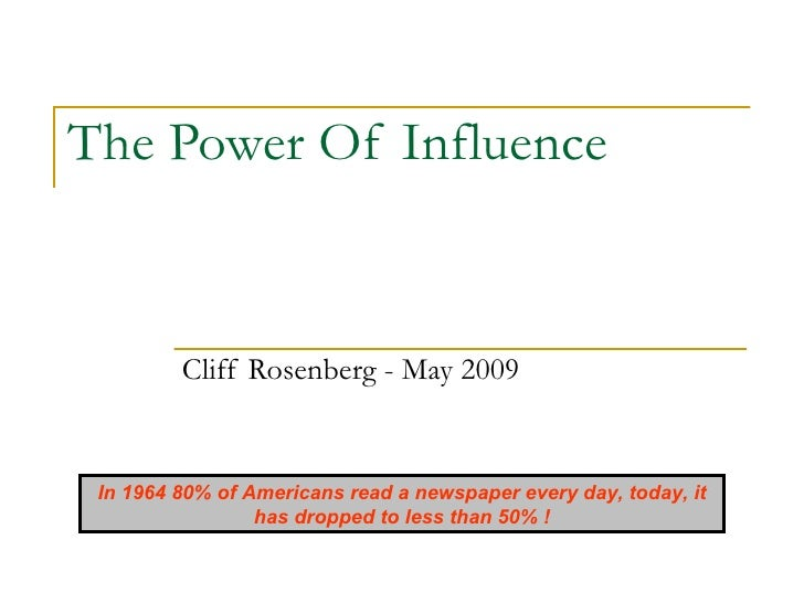 The Power Of Influence            Cliff Rosenberg - May 2009    In 1964 80% of Americans read a newspaper every day, today...