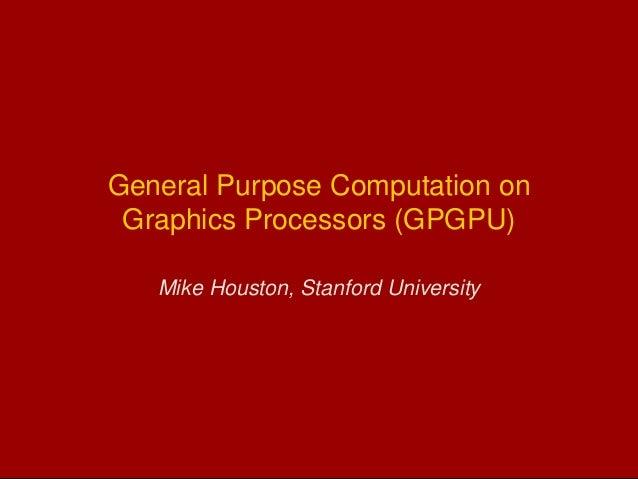 General Purpose Computation on Graphics Processors (GPGPU) Mike Houston, Stanford University