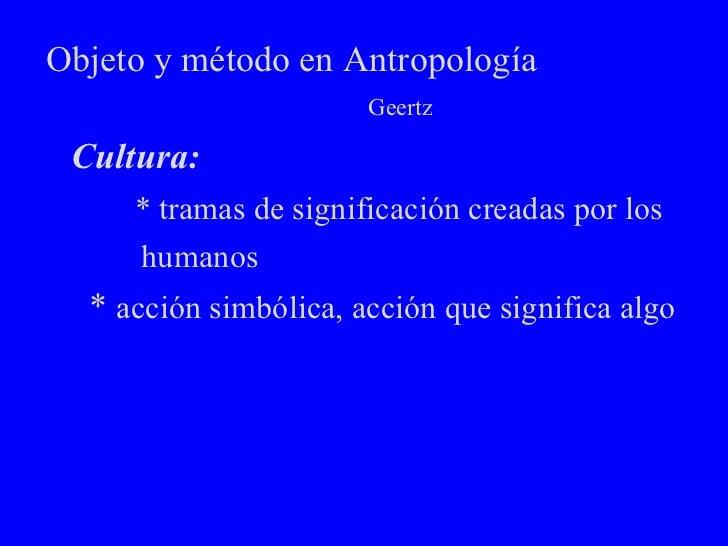 Objeto y método en Antropología  Geertz <ul><li>Cultura: </li></ul><ul><li>* tramas de significación creadas por los  </li...