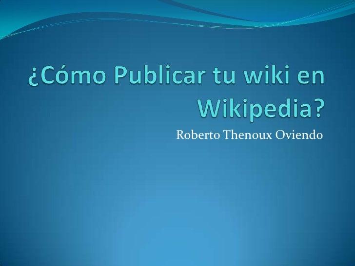 ¿Cómo Publicar tu wiki en Wikipedia?<br />Roberto ThenouxOviendo<br />