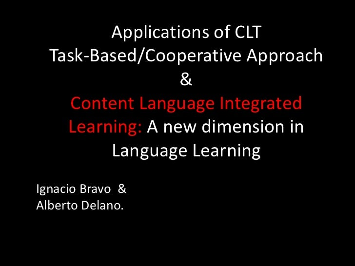 Applications of CLT<br />Task-Based/Cooperative Approach<br />&<br />Content Language Integrated Learning: A new dimension...
