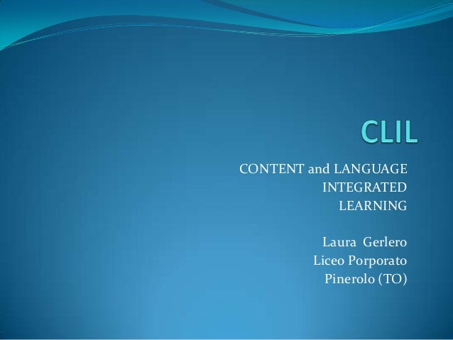 CONTENT and LANGUAGE INTEGRATED LEARNING Laura Gerlero Liceo Porporato Pinerolo (TO)