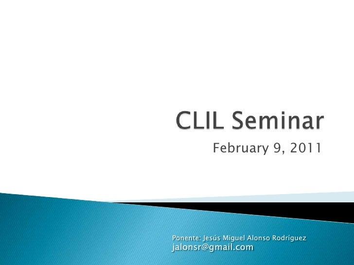 CLIL Seminar<br />February 9, 2011<br />Ponente: Jesús Miguel Alonso Rodríguez<br />jalonsr@gmail.com<br />