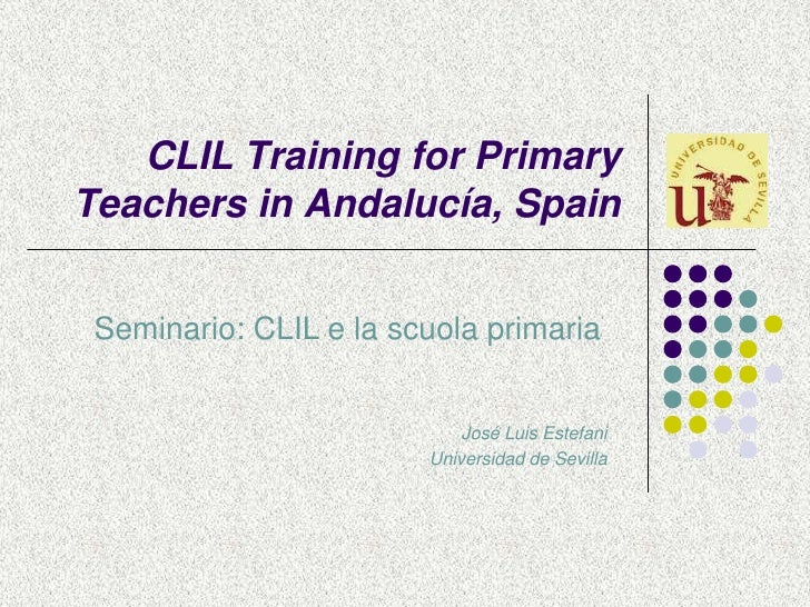 CLIL Training for Primary Teachers in Andalucía, Spain<br />Seminario: CLIL e la scuola primaria <br />José Luis Estefani<...