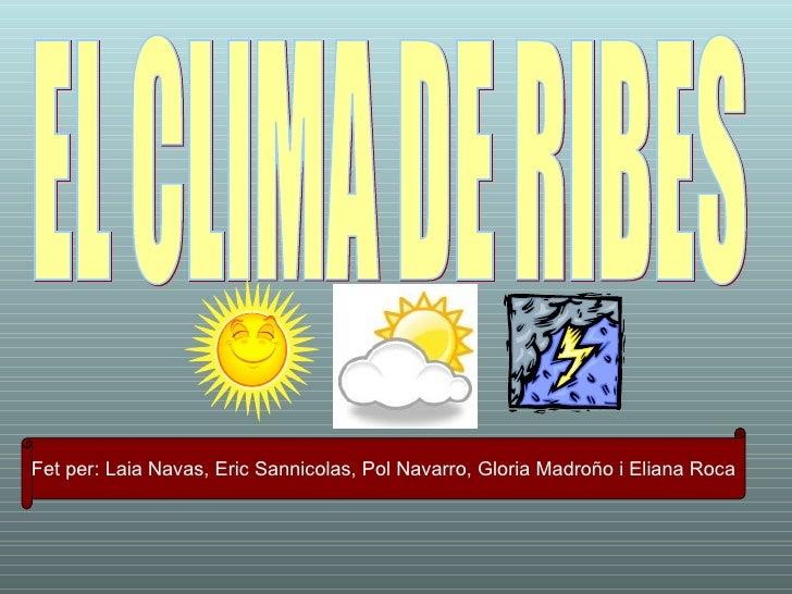 EL CLIMA DE RIBES Fet per: Laia Navas, Eric Sannicolas, Pol Navarro, Gloria Madroño i Eliana Roca