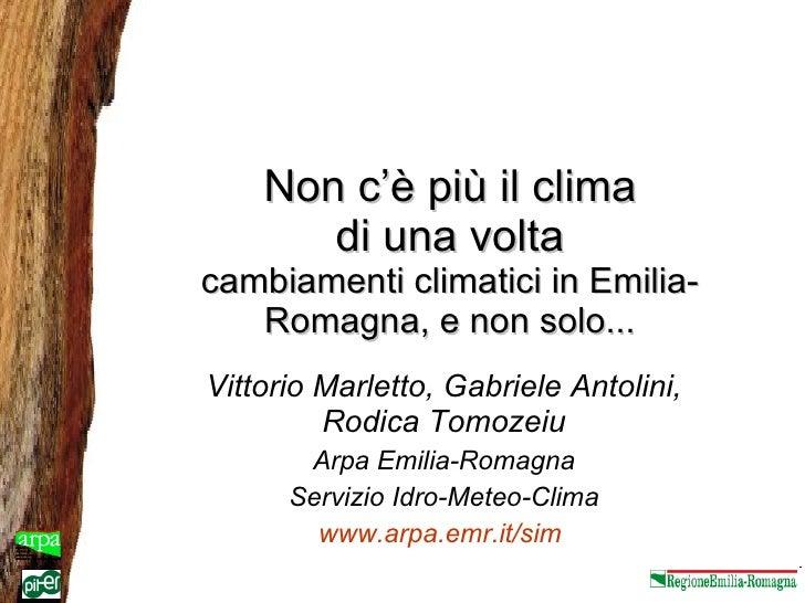 Non c'è più il clima di una volta cambiamenti climatici in Emilia-Romagna, e non solo... Vittorio Marletto, Gabriele Antol...