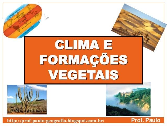 CLIMA E              FORMAÇÕES               VEGETAIShttp://prof-paulo-geografia.blogspot.com.br/   Prof. Paulo