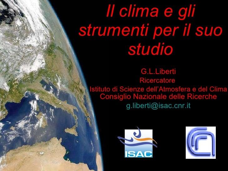Il clima e gli strumenti per il suo studio G.L.Liberti Ricercatore  Istituto di Scienze dell'Atmosfera e del Clima  Consig...