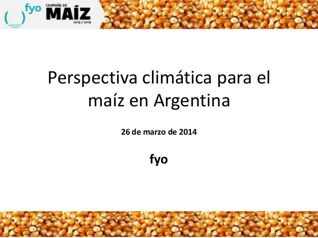 Perspectiva climática para el maíz en Argentina 26 de marzo de 2014 fyo