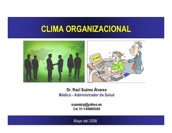 CLIMA ORGANIZACIONAL            Dr. Raúl Suárez Álvarez    Médico - Administrador de Salud            suarezrp@yahoo.es   ...