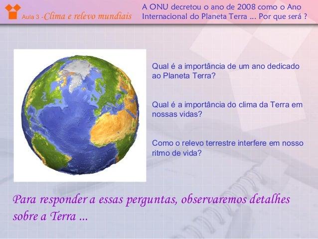 Aula 3 -  Clima e relevo mundiais  A ONU decretou o ano de 2008 como o Ano Internacional do Planeta Terra ... Por que será...