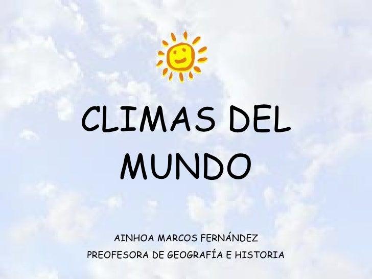 CLIMAS DEL MUNDO AINHOA MARCOS FERNÁNDEZ PREOFESORA DE GEOGRAFÍA E HISTORIA
