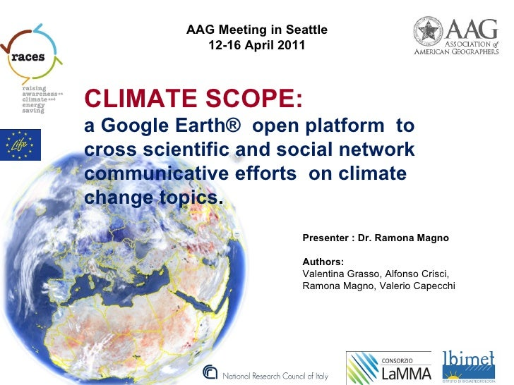 AAG Meeting in Seattle            12-16 April 2011CLIMATE SCOPE:a Google Earth® open platform tocross scientific and socia...