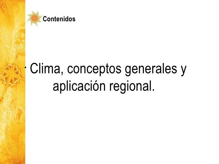 <ul><li>Clima, conceptos generales y aplicación regional.  </li></ul>Contenidos