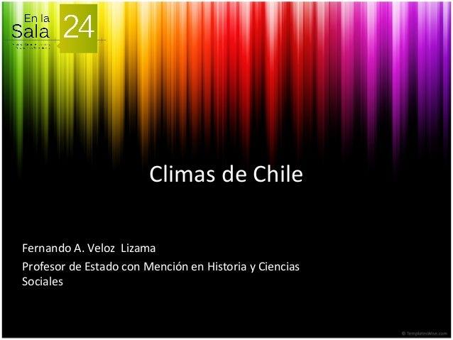 Climas de Chile Fernando A. Veloz Lizama Profesor de Estado con Mención en Historia y Ciencias Sociales
