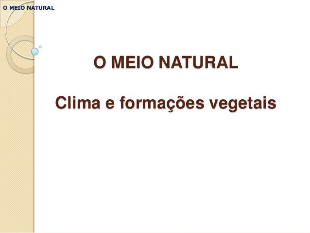 O MEIO NATURAL                     O MEIO NATURAL                 Clima e formações vegetais