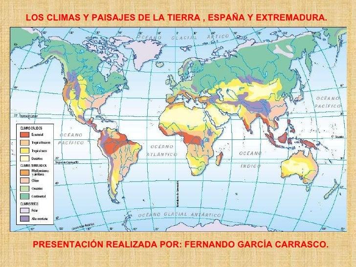 LOS CLIMAS Y PAISAJES DE LA TIERRA , ESPAÑA Y EXTREMADURA. PRESENTACIÓN REALIZADA POR: FERNANDO GARCÍA CARRASCO.