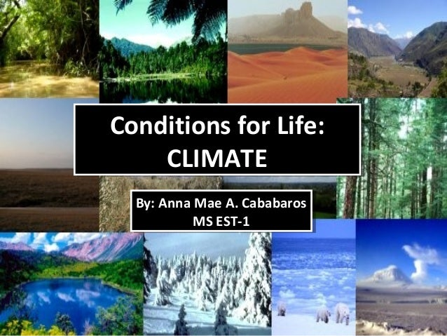 Conditions for Life: CLIMATE Conditions for Life: CLIMATE By: Anna Mae A. Cababaros MS EST-1 By: Anna Mae A. Cababaros MS ...
