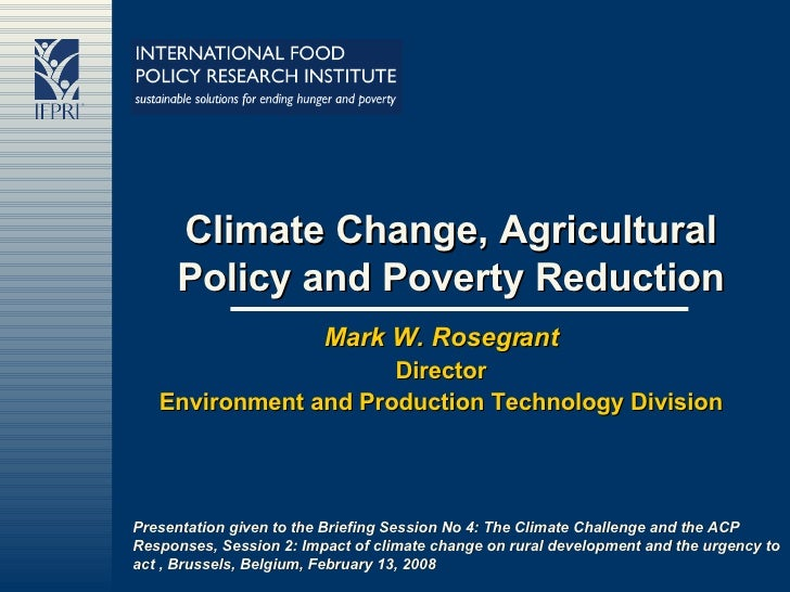 Climate Change, Agricultural Policy and Poverty Reduction Mark W. Rosegrant Director Environment and Production Technology...