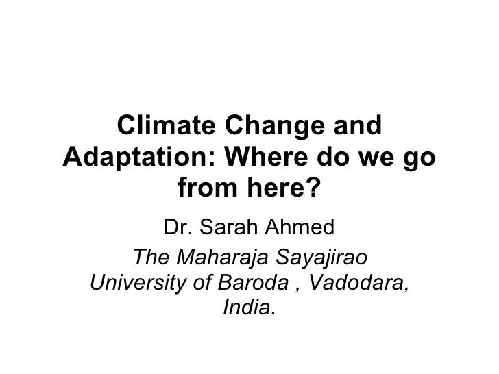 Climate Change and Adaptation: Where do we go from here? Dr. Sarah Ahmed The Maharaja Sayajirao University of Baroda , Vad...