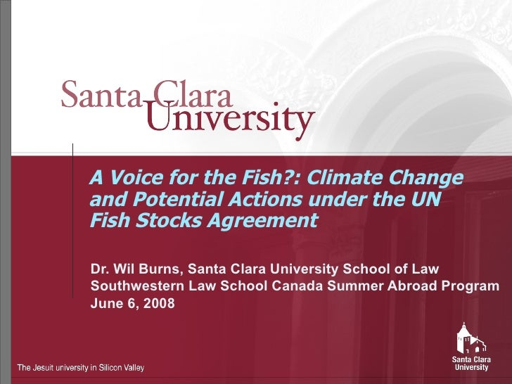 A Voice for the Fish?: Climate Change and Potential Actions under the UN Fish Stocks Agreement Dr. Wil Burns, Santa Clara ...