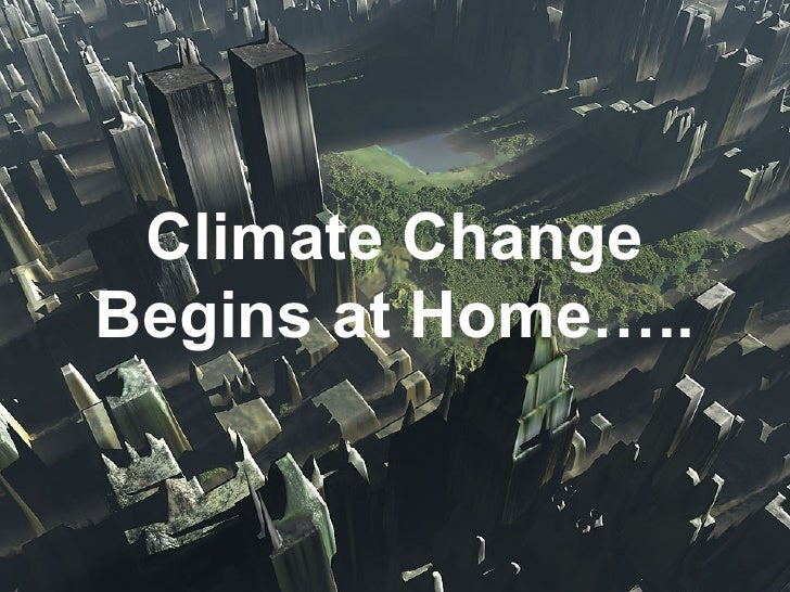 Climate Change Begins at Home….. Climate Change Begins at Home…..