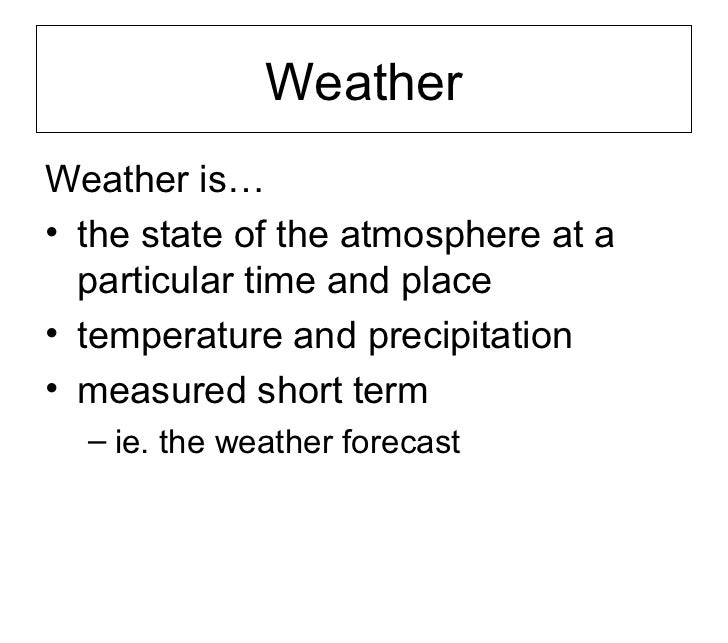 WeatherWeather is…• the state of the atmosphere at a  particular time and place• temperature and precipitation• measured s...