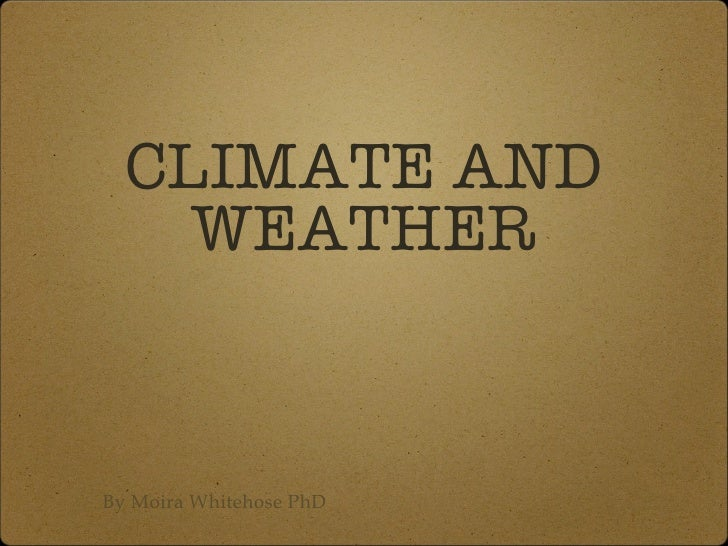 CLIMATE AND WEATHER By Moira Whitehose PhD