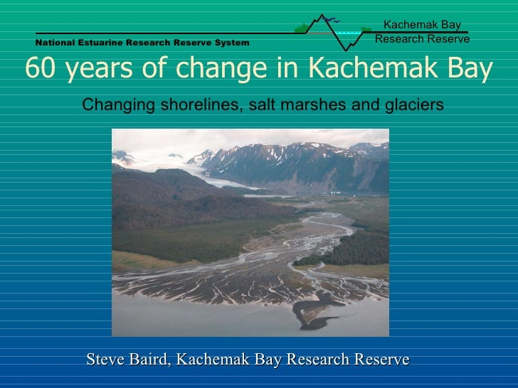 60 years of change in Kachemak Bay Changing shorelines, salt marshes and glaciers Steve Baird, Kachemak Bay Research Reser...
