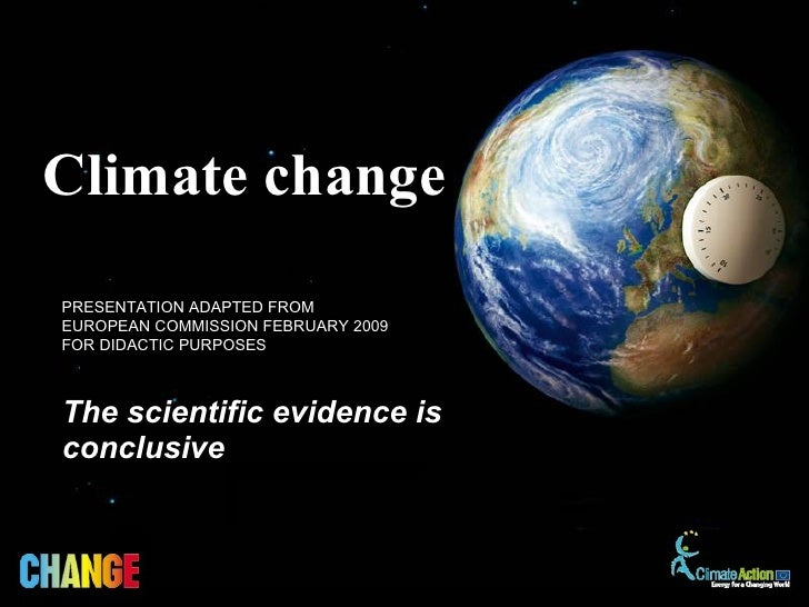 The scientific evidence is conclusive Climate change   PRESENTATION ADAPTED FROM  EUROPEAN COMMISSION FEBRUARY 2009 FOR DI...