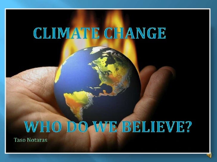 Who do we believe?<br />CLIMATE CHANGE<br />WHO DO WE BELIEVE?<br />Taso Notaras<br />