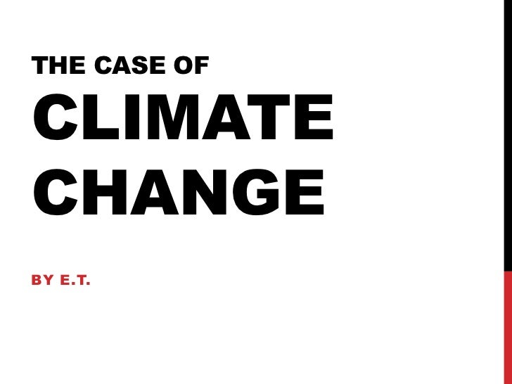 The case ofClimate       Change<br />By E.t.<br />