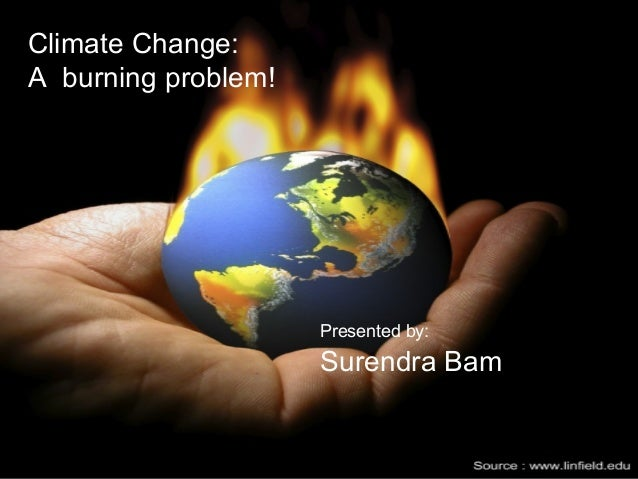 Climate Change:A burning problem!                     Presented by:                     Surendra Bam                      ...