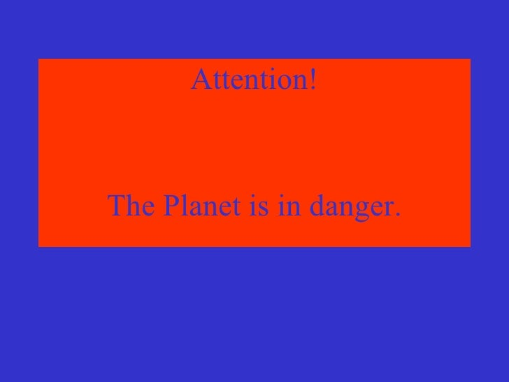 <ul><li>Attention! </li></ul><ul><li>The Planet is in danger. </li></ul>