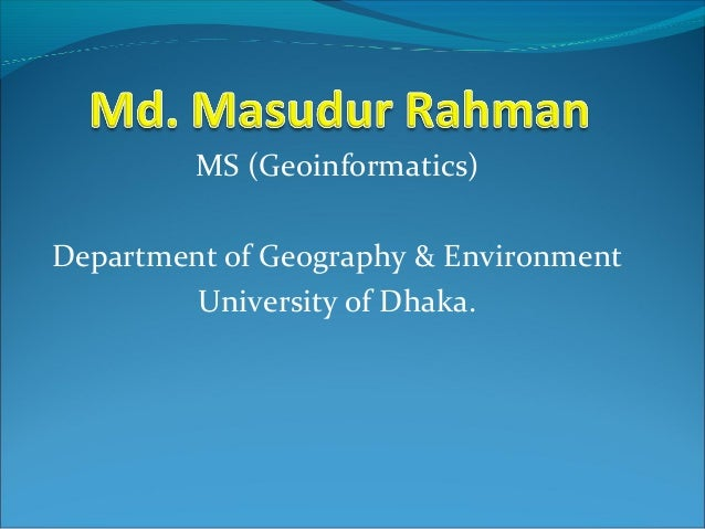 MS (Geoinformatics)Department of Geography & Environment         University of Dhaka.