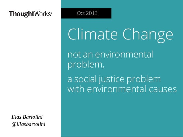 Oct 2013  Climate Change not an environmental problem, a social justice problem with environmental causes Ilias Bartolini ...