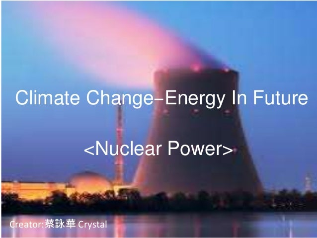 Climate Change‒Energy In Future              <Nuclear Power>Creator:蔡詠華 Crystal