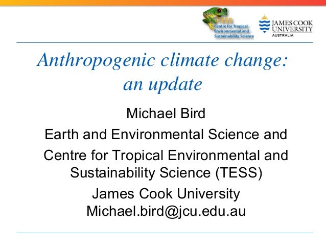 Anthropogenic climate change: an update Michael Bird Earth and Environmental Science and Centre for Tropical Environmental...