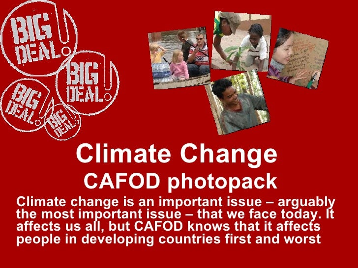 Climate Change  CAFOD photopack Climate change is an important issue – arguably the most important issue – that we face to...