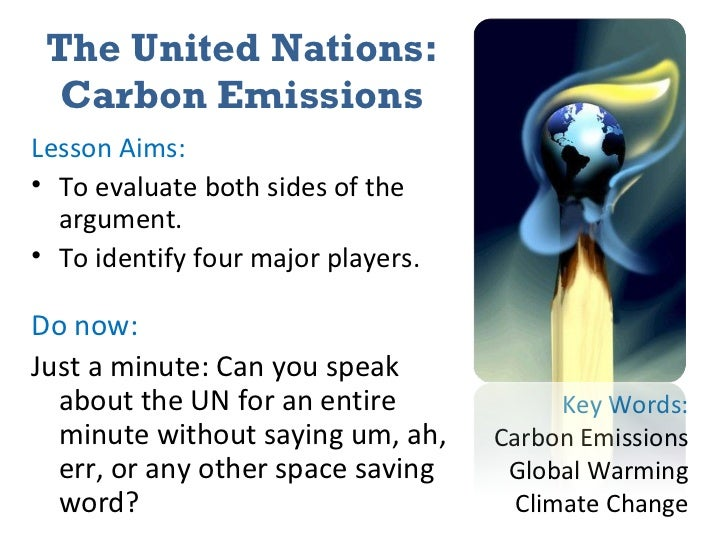 The United Nations: Carbon Emissions <ul><li>Lesson Aims: </li></ul><ul><li>To evaluate both sides of the argument. </li><...