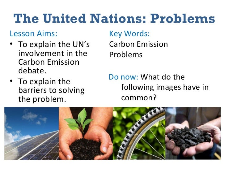 The United Nations: Problems <ul><li>Lesson Aims: </li></ul><ul><li>To explain the UN's involvement in the Carbon Emission...