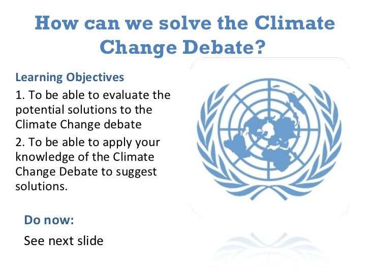 How can we solve the Climate Change Debate?  <ul><li>Learning Objectives </li></ul><ul><li>1. To be able to evaluate the p...
