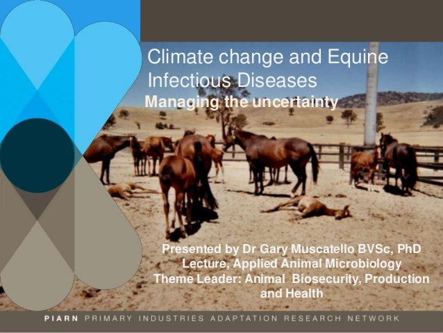 Climate change and Equine Infectious Diseases Managing the uncertainty Presented by Dr Gary Muscatello BVSc, PhD Lecture, ...