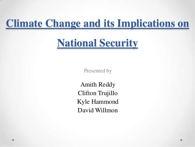 Climate Change and its Implications on National Security Presented by  Amith Reddy Clifton Trujillo Kyle Hammond David Wil...