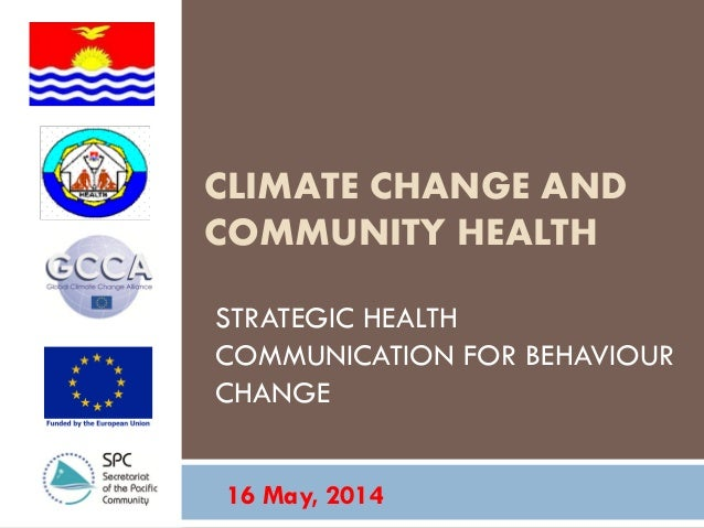CLIMATE CHANGE AND COMMUNITY HEALTH STRATEGIC HEALTH COMMUNICATION FOR BEHAVIOUR CHANGE 16 May, 2014