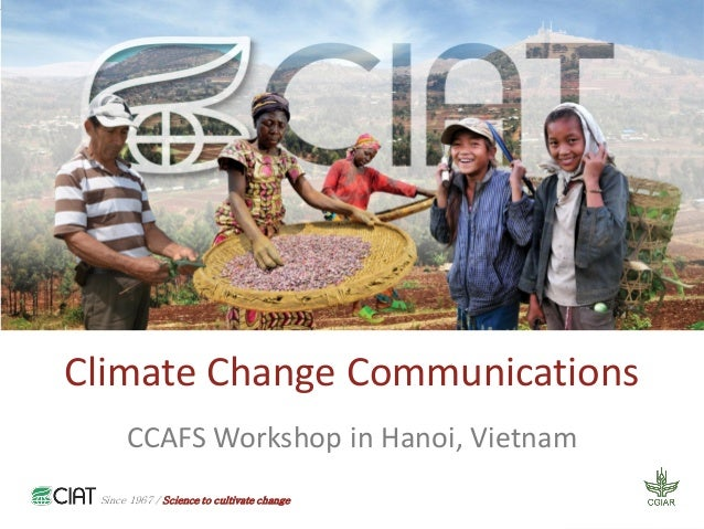Since 1967 / Science to cultivate change Climate Change Communications CCAFS Workshop in Hanoi, Vietnam Since 1967 / Scien...
